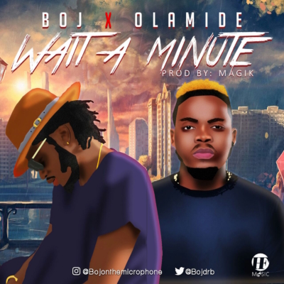Music: BOJ – Wait A Minute ft. Olamide (Prod. byMagik)