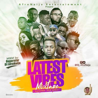 MIXTAPE: Dj AfroNaija – Latest Vibes Mix ( September 2018 Edition )